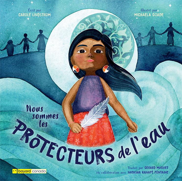 Nous sommes les protecteurs de l'eau, texte de Carole Lindstrom, illustrations de Michaela Goade, traduction de Gérard Muguet en collaboration avec Natasha Kanapé Fontaine