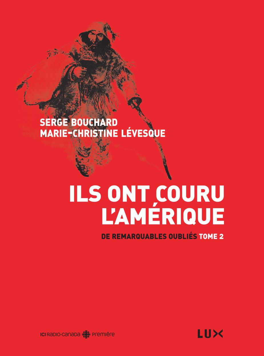 Ils ont couru l'Amérique– De remarquables oubliés, tome2, de Serge Bouchard et Marie-Christine Lévesque, Lux Éditeur, 2014