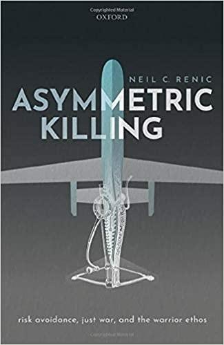 Asymmetric Killing: Risk Avoidance, Just War, and the Warrior Ethos