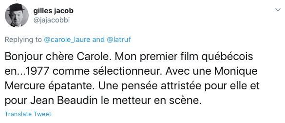 Gilles Jacob, ancien délégué général (puis président) du Festival de Cannes, a écrit à l'actrice Carole Laure qu'il avait une pensée attristée pour Monique Mercure. Il a rappelé que J.A. Martin photographe,du regretté Jean Beaudin, avait été le premier film québécois qu'il avait sélectionné pour participer à la compétition officielle, en 1977.