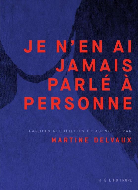 Je n'en ai jamais parlé à personne, paroles recueillies et agencées par Martine Delvaux, Héliotrope, 128pages